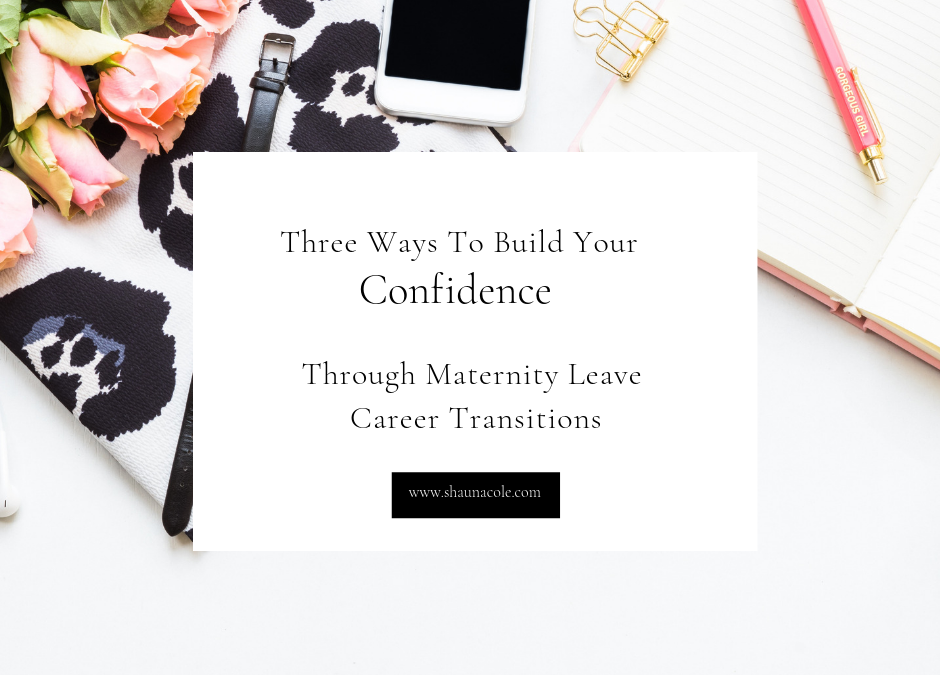 Three Ways To Build Your Confidence Through Maternity Leave Career Transitions